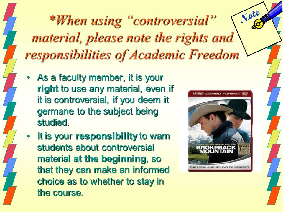 *When using controversial material, please note the rights and responsibilities of Academic Freedom As a faculty member, it is your right to use any material, even if it is controversial, if you deem it germane to the subject being studied.As a faculty member, it is your right to use any material, even if it is controversial, if you deem it germane to the subject being studied.