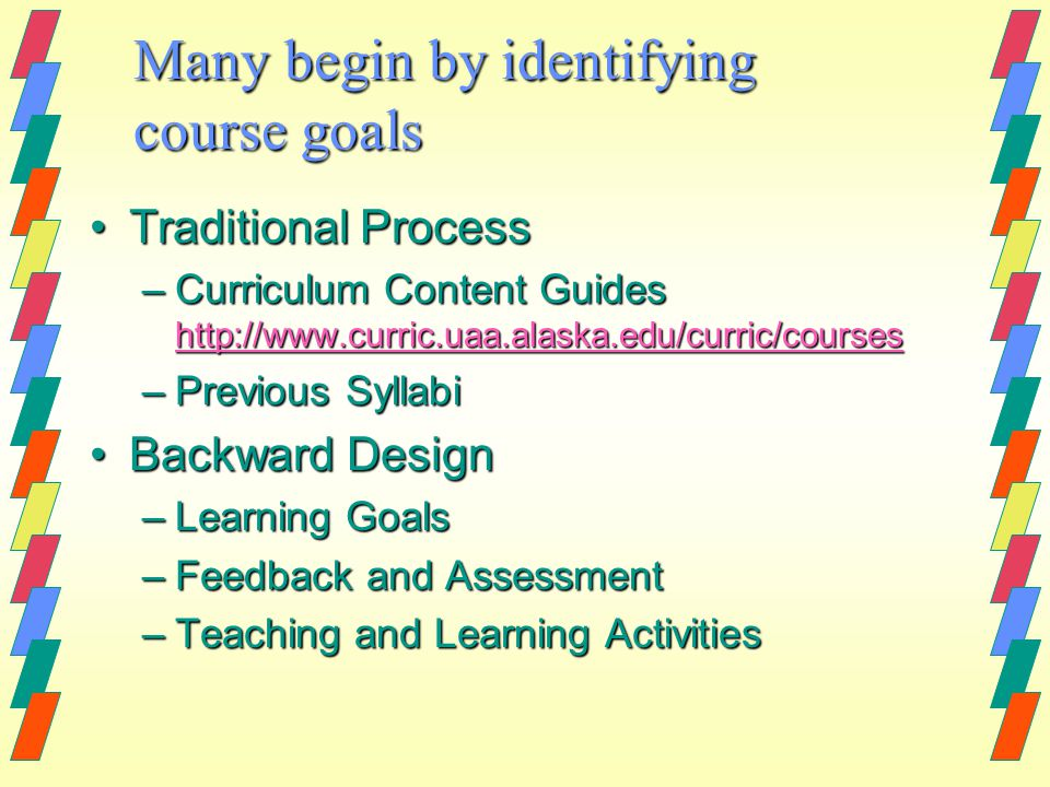 Many begin by identifying course goals Traditional ProcessTraditional Process –Curriculum Content Guides http://www.curric.uaa.alaska.edu/curric/courses http://www.curric.uaa.alaska.edu/curric/courses –Previous Syllabi Backward DesignBackward Design –Learning Goals –Feedback and Assessment –Teaching and Learning Activities