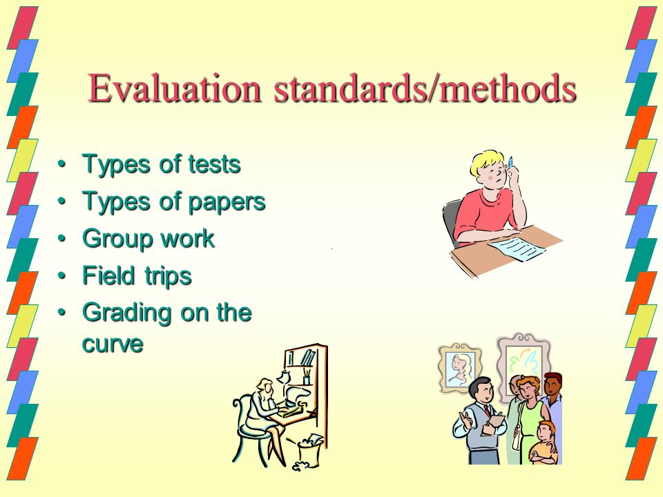 Evaluation standards/methods Types of testsTypes of tests Types of papersTypes of papers Group workGroup work Field tripsField trips Grading on the curveGrading on the curve