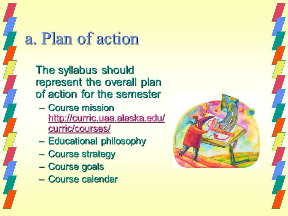 a. Plan of action The syllabus should represent the overall plan of action for the semester –Course mission http://curric.uaa.alaska.edu/ curric/cours