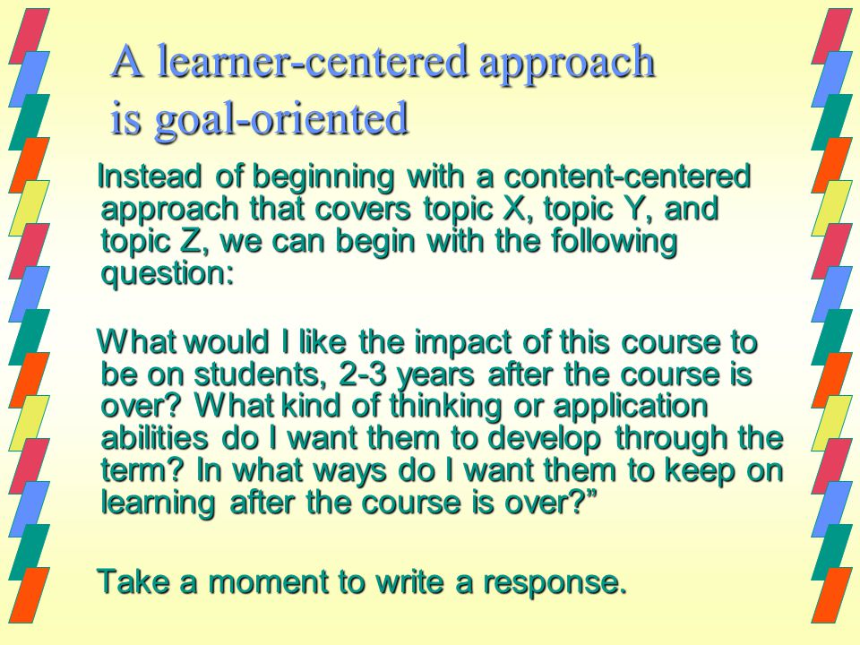 A learner-centered approach is goal-oriented Instead of beginning with a content-centered approach that covers topic X, topic Y, and topic Z, we can begin with the following question: What would I like the impact of this course to be on students, 2-3 years after the course is over.