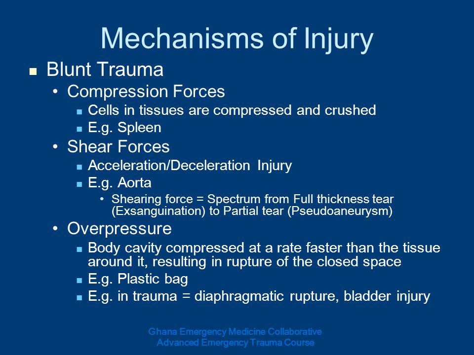 Mechanisms of Injury Blunt Trauma Compression Forces Cells in tissues are compressed and crushed E.g. Spleen Shear Forces Acceleration/Deceleration In