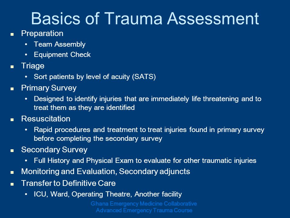 Basics of Trauma Assessment Preparation Team Assembly Equipment Check Triage Sort patients by level of acuity (SATS) Primary Survey Designed to identi