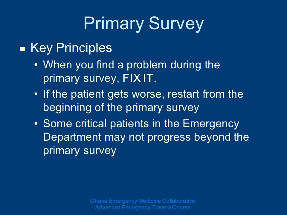 Primary Survey Key Principles When you find a problem during the primary survey, FIX IT. If the patient gets worse, restart from the beginning of the