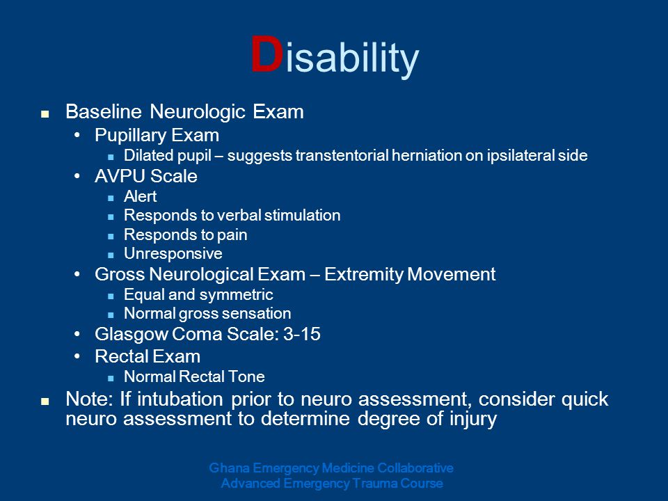 D isability Baseline Neurologic Exam Pupillary Exam Dilated pupil – suggests transtentorial herniation on ipsilateral side AVPU Scale Alert Responds t