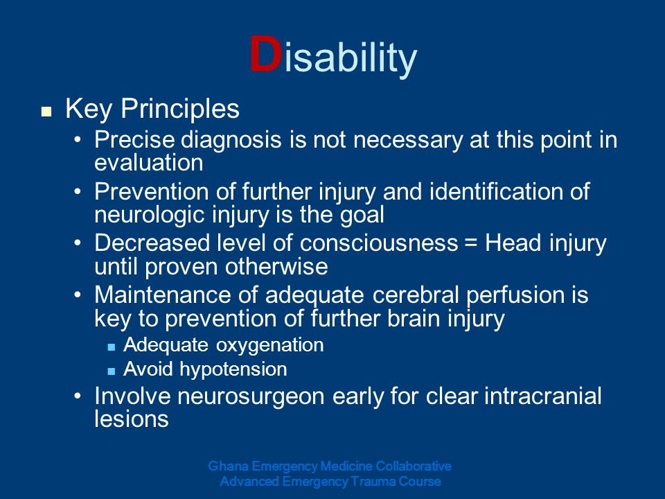 D isability Key Principles Precise diagnosis is not necessary at this point in evaluation Prevention of further injury and identification of neurologi