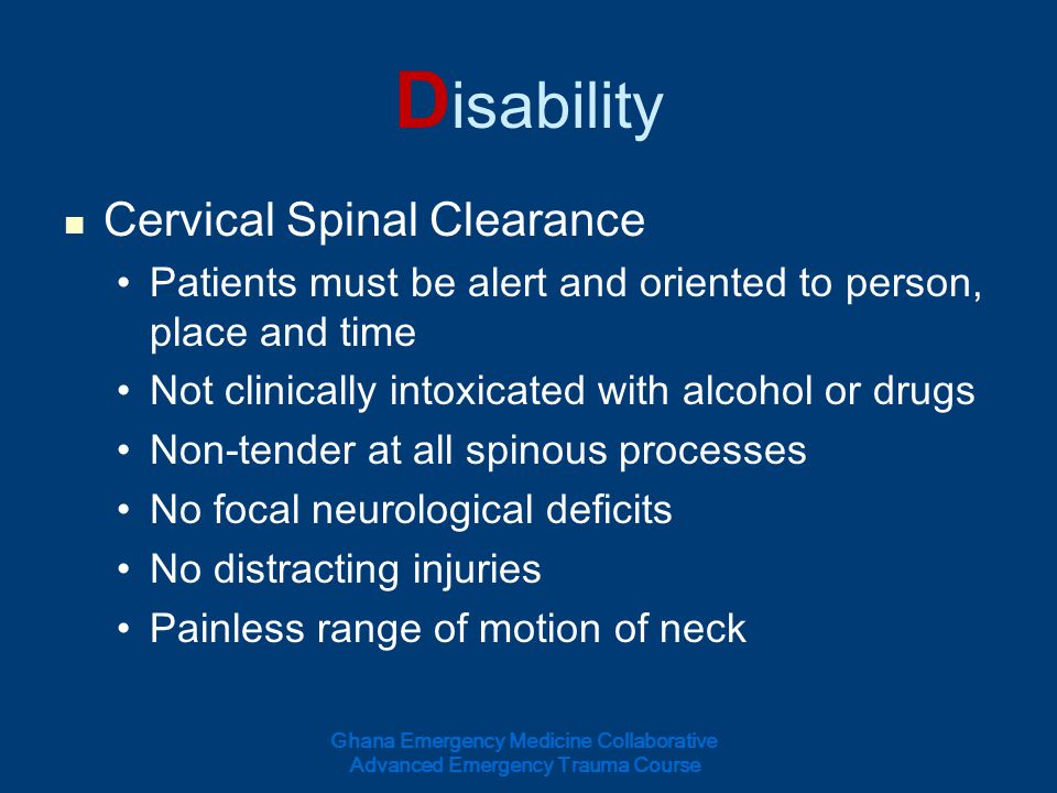 D isability Cervical Spinal Clearance Patients must be alert and oriented to person, place and time Not clinically intoxicated with alcohol or drugs N