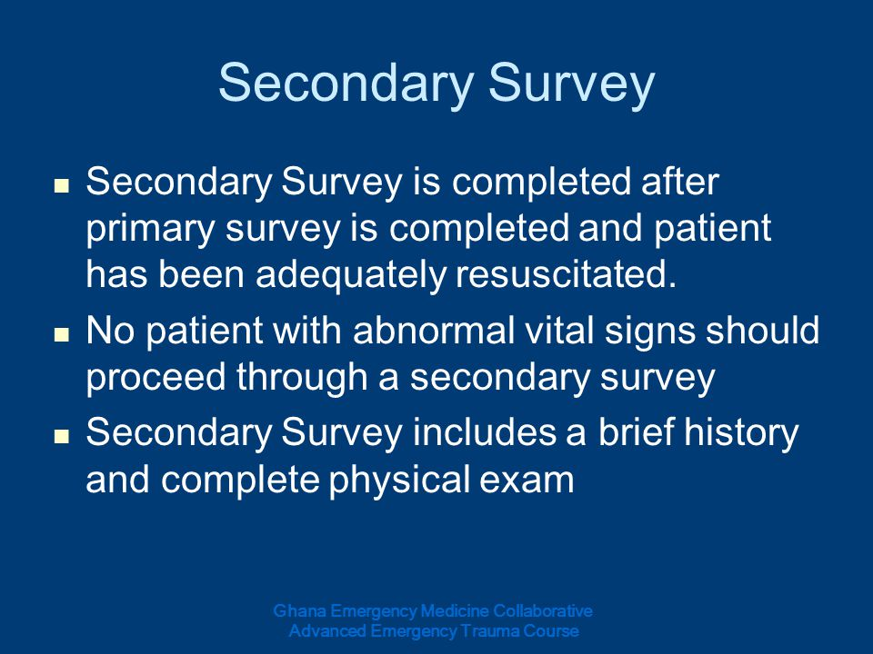 Secondary Survey Secondary Survey is completed after primary survey is completed and patient has been adequately resuscitated. No patient with abnorma
