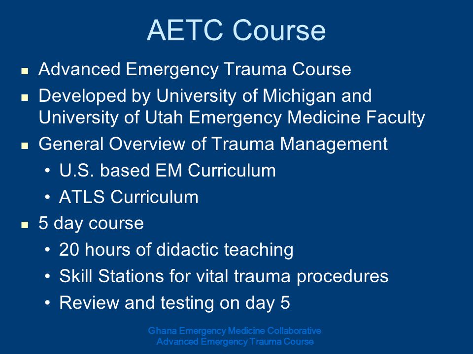 AETC Course Advanced Emergency Trauma Course Developed by University of Michigan and University of Utah Emergency Medicine Faculty General Overview of