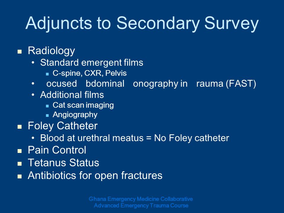 Adjuncts to Secondary Survey Radiology Standard emergent films C-spine, CXR, Pelvis Focused Abdominal Sonography in Trauma (FAST) Additional films Cat