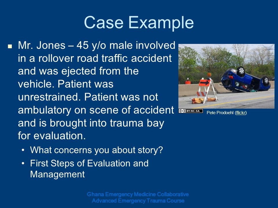 Case Example Mr. Jones – 45 y/o male involved in a rollover road traffic accident and was ejected from the vehicle. Patient was unrestrained. Patient
