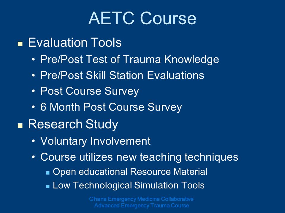 AETC Course Schedule Day 1 Introduction and Course Overview Initial Assessment and Management of Trauma Patient Airway and Ventilation Management Shock Day 2 Thoracic Trauma Abdominal and Pelvic Trauma Genitourinary Trauma Head Injury Cervical Spine and Spinal Cord Trauma Day 3 Maxillofacial Trauma Penetrating and Blunt Neck Trauma Orthopedic and Extremity Trauma Burn Evaluation and Management Day 4 Environmental Injuries Ballistics and Penetrating Extremity Injuries Wound Care Special Populations: Pregnancy and Pediatrics Pre-hospital Management and Transfer to Definitive Care Day 5 Course Material Review OSCE Evaluation Written Test Evaluation Post Course Survey Ghana Emergency Medicine Collaborative Advanced Emergency Trauma Course