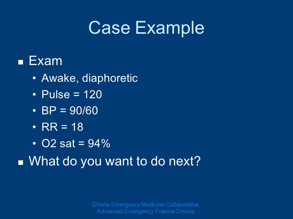 Case Example Exam Awake, diaphoretic Pulse = 120 BP = 90/60 RR = 18 O2 sat = 94% What do you want to do next? Ghana Emergency Medicine Collaborative A