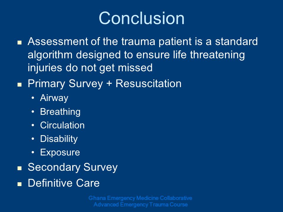 Conclusion Assessment of the trauma patient is a standard algorithm designed to ensure life threatening injuries do not get missed Primary Survey + Re