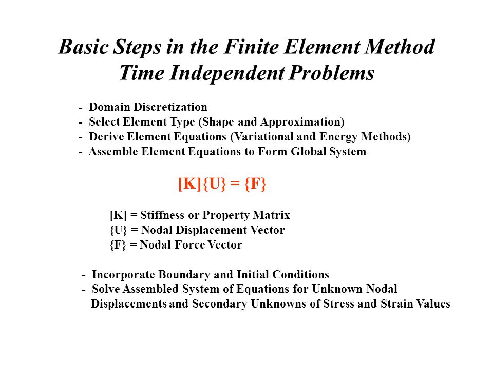 Basic Steps in the Finite Element Method Time Independent Problems - Domain Discretization - Select Element Type (Shape and Approximation) - Derive Element Equations (Variational and Energy Methods) - Assemble Element Equations to Form Global System [K]{U} = {F} [K] = Stiffness or Property Matrix {U} = Nodal Displacement Vector {F} = Nodal Force Vector - Incorporate Boundary and Initial Conditions - Solve Assembled System of Equations for Unknown Nodal Displacements and Secondary Unknowns of Stress and Strain Values