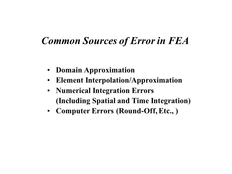 Common Sources of Error in FEA Domain Approximation Element Interpolation/Approximation Numerical Integration Errors (Including Spatial and Time Integration) Computer Errors (Round-Off, Etc., )