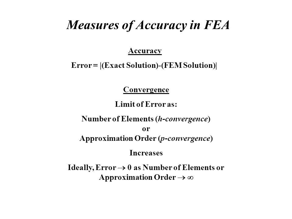 Measures of Accuracy in FEA Accuracy Error =  (Exact Solution)-(FEM Solution)  Convergence Limit of Error as: Number of Elements (h-convergence) or Approximation Order (p-convergence) Increases Ideally, Error 0 as Number of Elements or Approximation Order