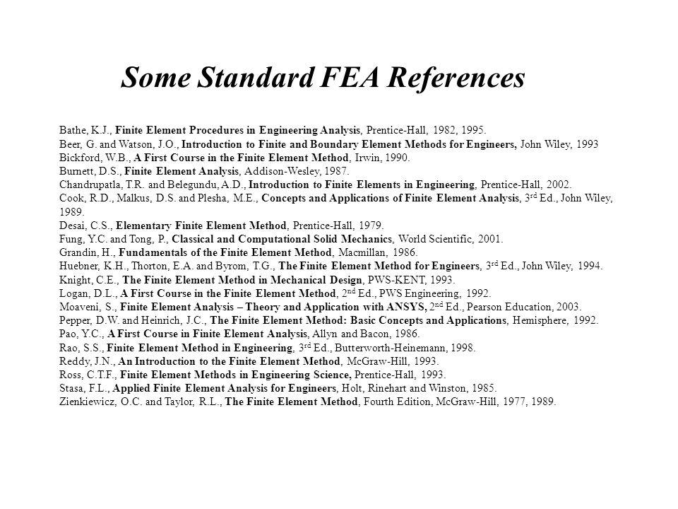 Some Standard FEA References Bathe, K.J., Finite Element Procedures in Engineering Analysis, Prentice-Hall, 1982, 1995.