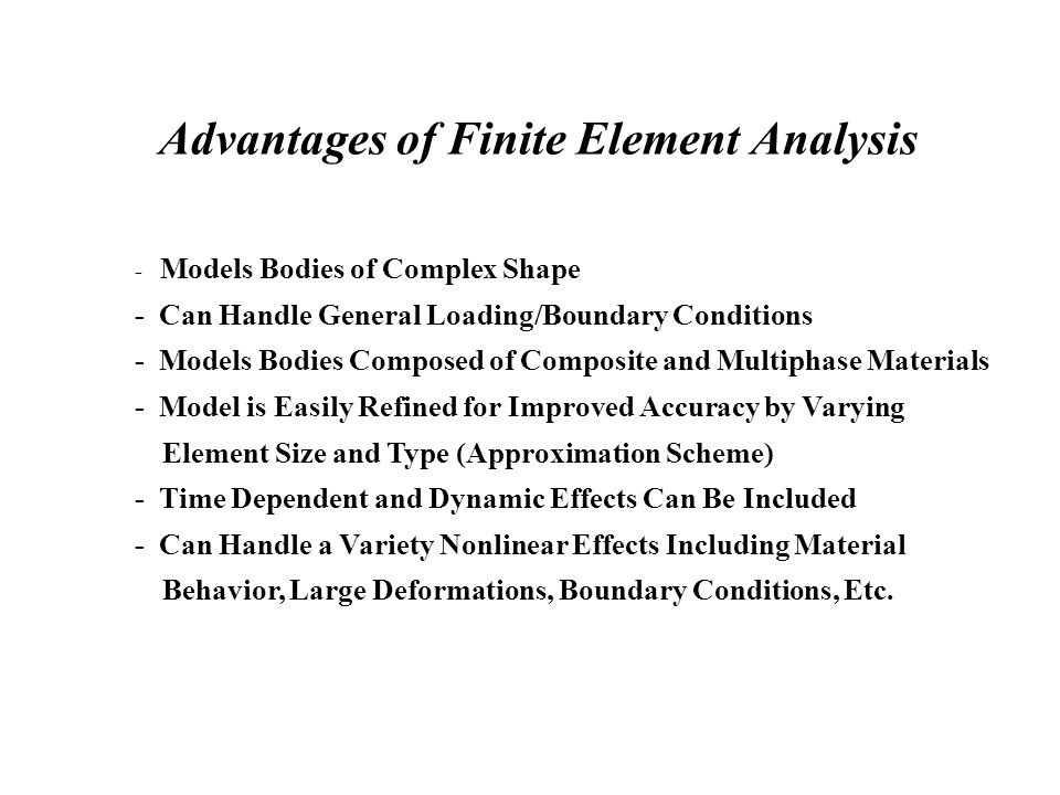 Advantages of Finite Element Analysis - Models Bodies of Complex Shape - Can Handle General Loading/Boundary Conditions - Models Bodies Composed of Composite and Multiphase Materials - Model is Easily Refined for Improved Accuracy by Varying Element Size and Type (Approximation Scheme) - Time Dependent and Dynamic Effects Can Be Included - Can Handle a Variety Nonlinear Effects Including Material Behavior, Large Deformations, Boundary Conditions, Etc.