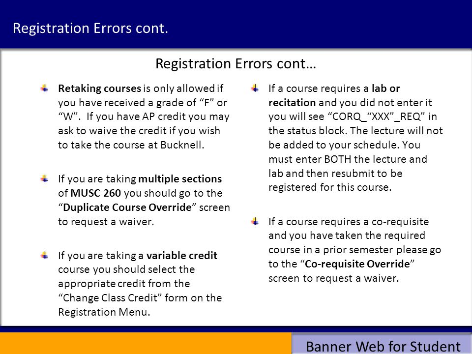 Banner Web for Student Registration Errors cont. Retaking courses is only allowed if you have received a grade of F or W. If you have AP credit you ma