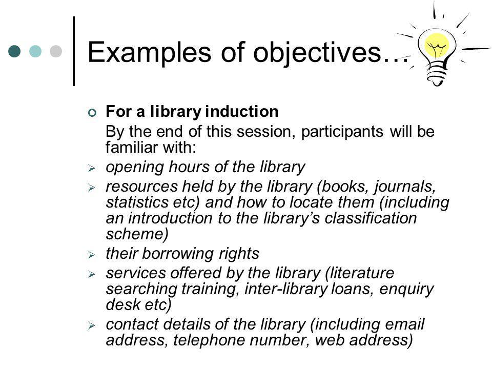 Examples of objectives… For a library induction By the end of this session, participants will be familiar with: opening hours of the library resources