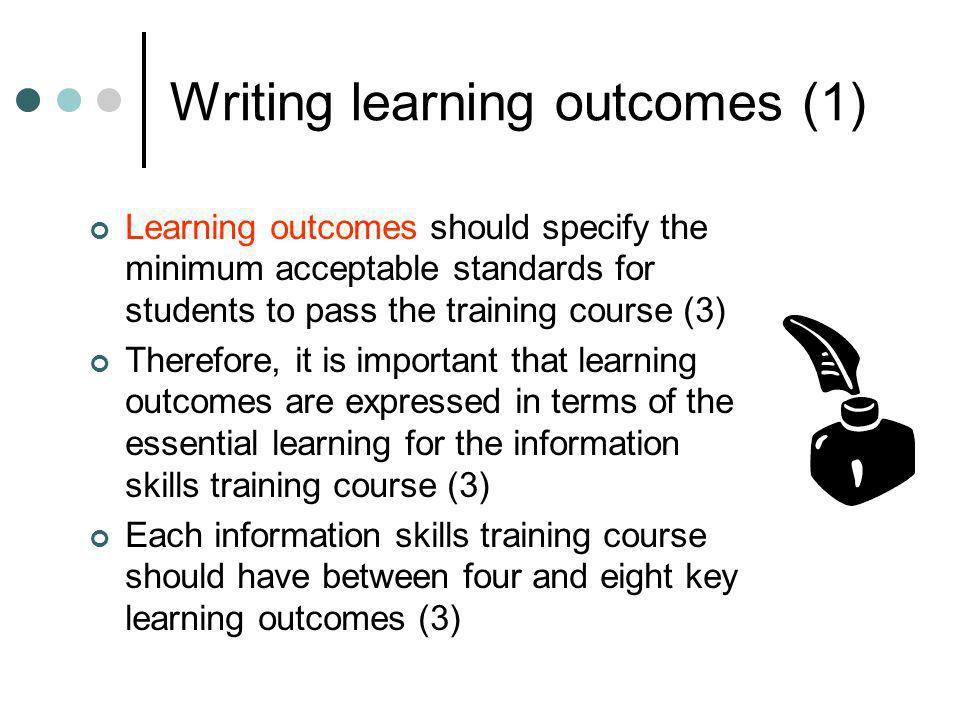 Writing learning outcomes (1) Learning outcomes should specify the minimum acceptable standards for students to pass the training course (3) Therefore
