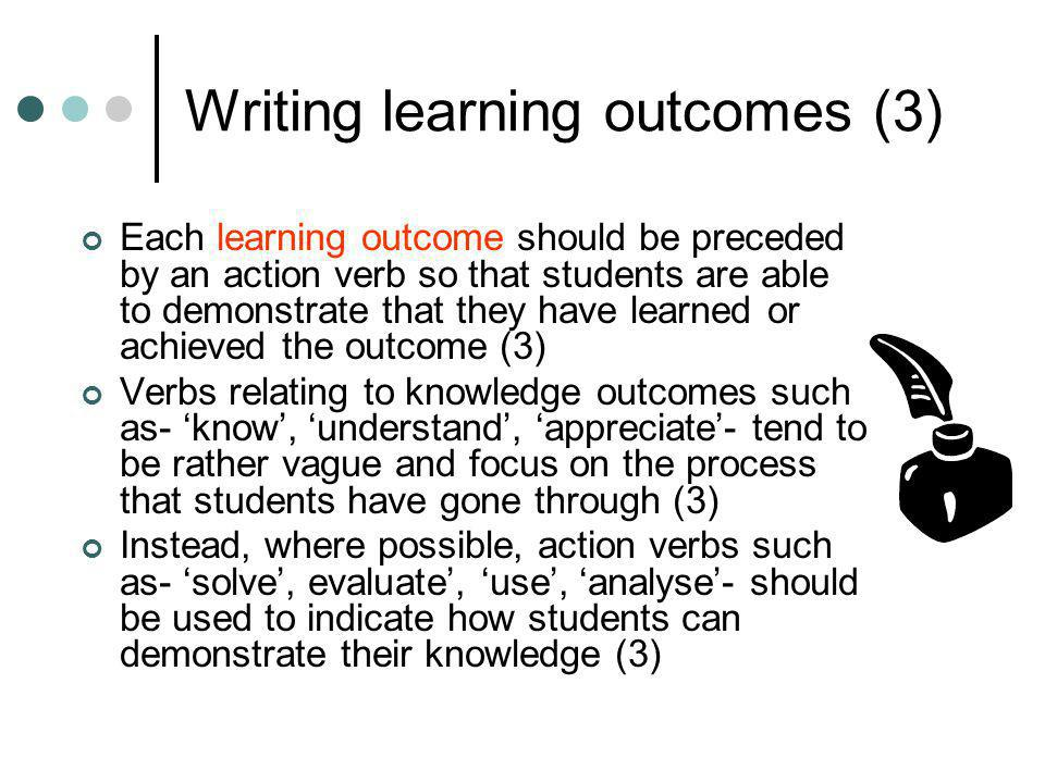 Writing learning outcomes (3) Each learning outcome should be preceded by an action verb so that students are able to demonstrate that they have learn