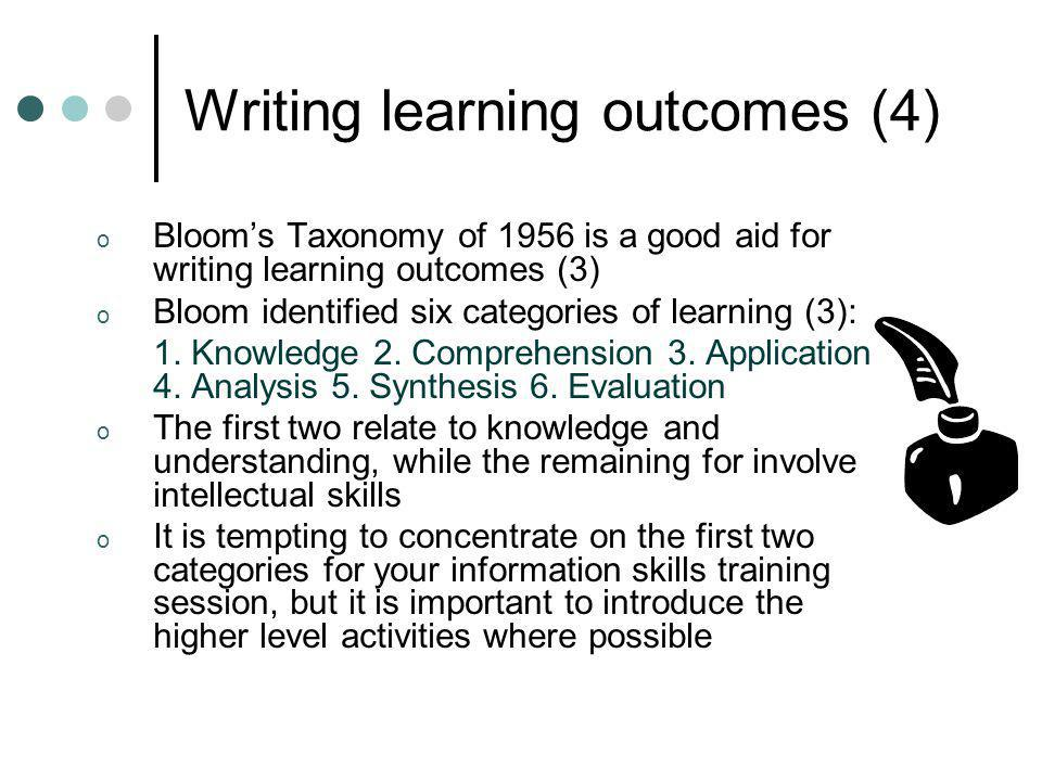 Writing learning outcomes (4) o Blooms Taxonomy of 1956 is a good aid for writing learning outcomes (3) o Bloom identified six categories of learning
