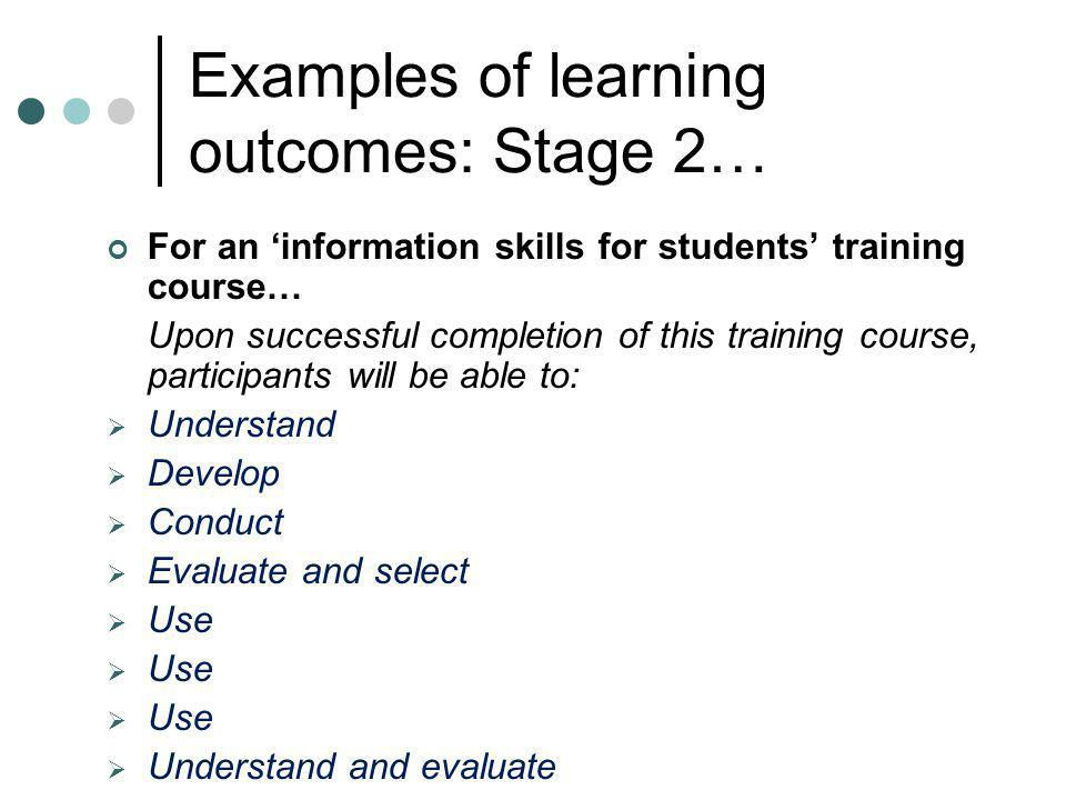 Examples of learning outcomes: Stage 2… For an information skills for students training course… Upon successful completion of this training course, pa