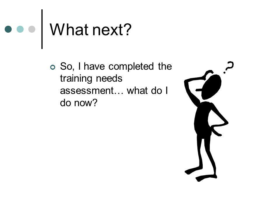 What next So, I have completed the training needs assessment… what do I do now