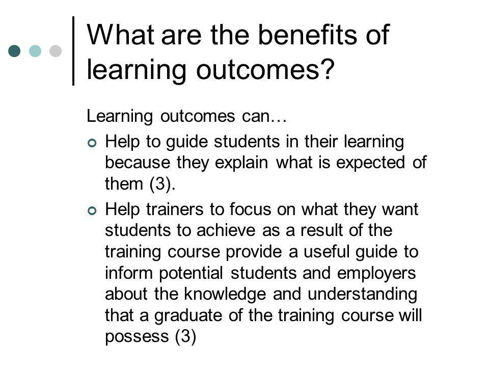 What are the benefits of learning outcomes? Learning outcomes can… Help to guide students in their learning because they explain what is expected of t