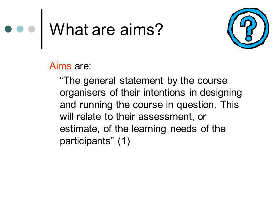 Examples of aims… For a literature searching course (2)… To provide a comprehensive, introductory overview of core…databases For a searching the internet course (2)… To provide a comprehensive introduction to the Internet, particularly the World Wide Web and an overview of the process of finding and identifying good quality information resources For a library induction… To provide an introduction to the resources and services that are available in the library