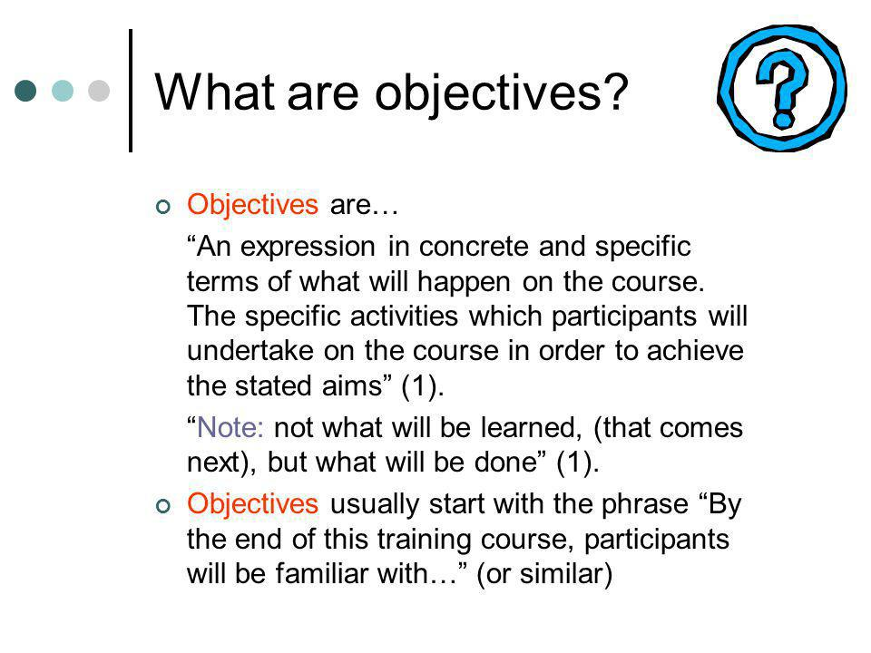 What are objectives? Objectives are… An expression in concrete and specific terms of what will happen on the course. The specific activities which par