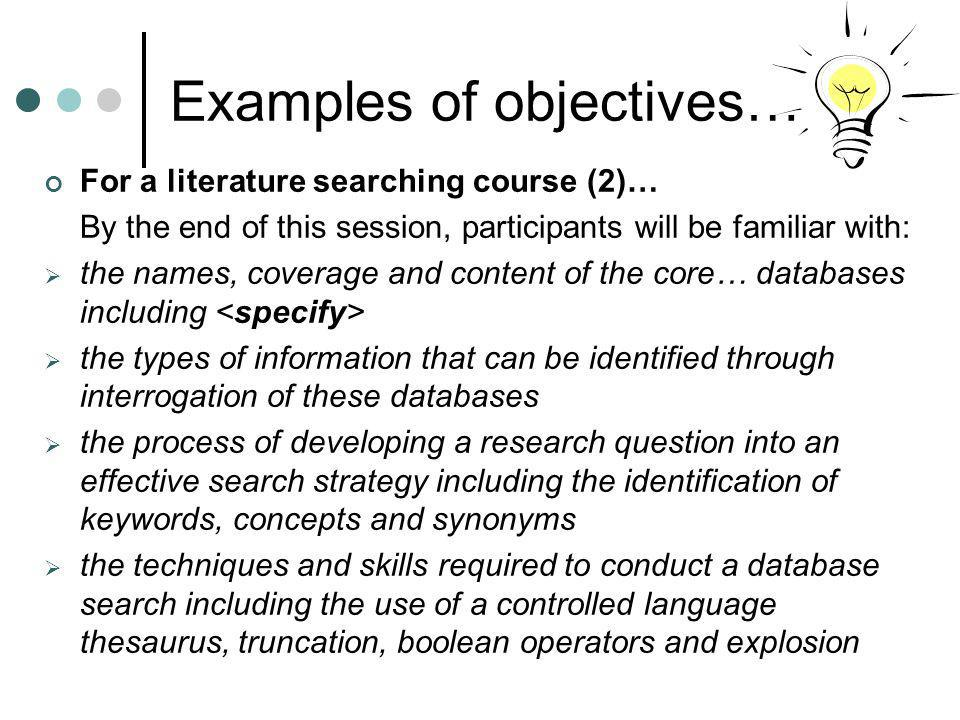 Examples of objectives… For searching for information on the internet course (2)… By the end of this session, participants will be familiar with: various components of the Internet, such as electronic mail and the World Wide Web basic structure of, and methods of navigating, the World Wide Web types of information available through the internet strengths and weaknesses of Internet as information resource criteria used to evaluate the quality of internet-based information examples of resources used to find evidence to support research and practice techniques and skills needed to find resources on the internet;