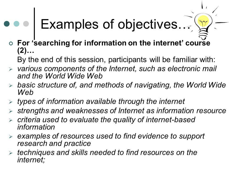 Examples of objectives… For searching for information on the internet course (2)… By the end of this session, participants will be familiar with: vari