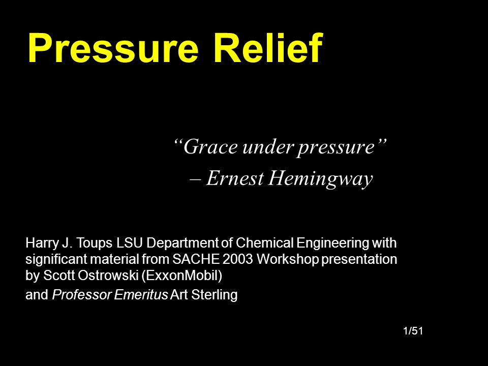 1/51 Pressure Relief Grace under pressure – Ernest Hemingway Harry J. Toups LSU Department of Chemical Engineering with significant material from SACH