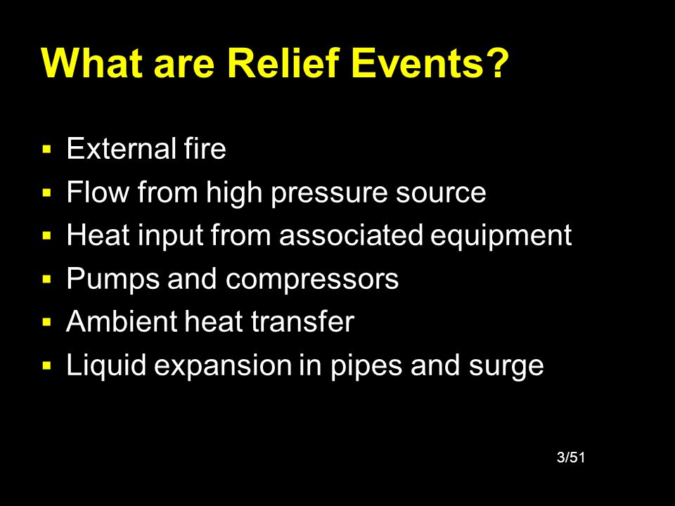 3/51 What are Relief Events? External fire Flow from high pressure source Heat input from associated equipment Pumps and compressors Ambient heat tran