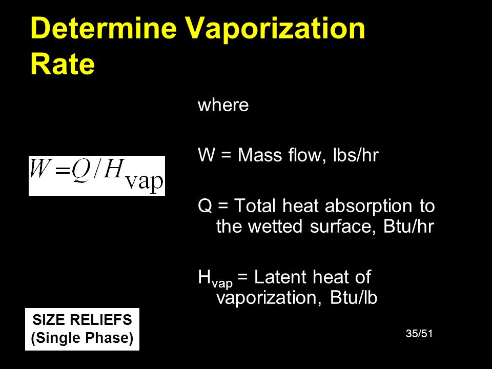 36/51 Determine Relief Vent Area Liquid Service where A is the computed relief area (in 2 ) Q v is the volumetric flow thru the relief (gpm) C o is the discharge coefficient K v is the viscosity correction K p is the overpressure correction K b is the backpressure correction ( / ref ) is the specific gravity of liquid P s is the gauge set pressure (lb f /in 2 ) P b is the gauge backpressure (lb f /in 2 ) SIZE RELIEFS (Single Phase)