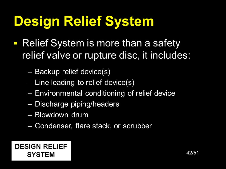 42/51 Design Relief System Relief System is more than a safety relief valve or rupture disc, it includes: DESIGN RELIEF SYSTEM –Backup relief device(s