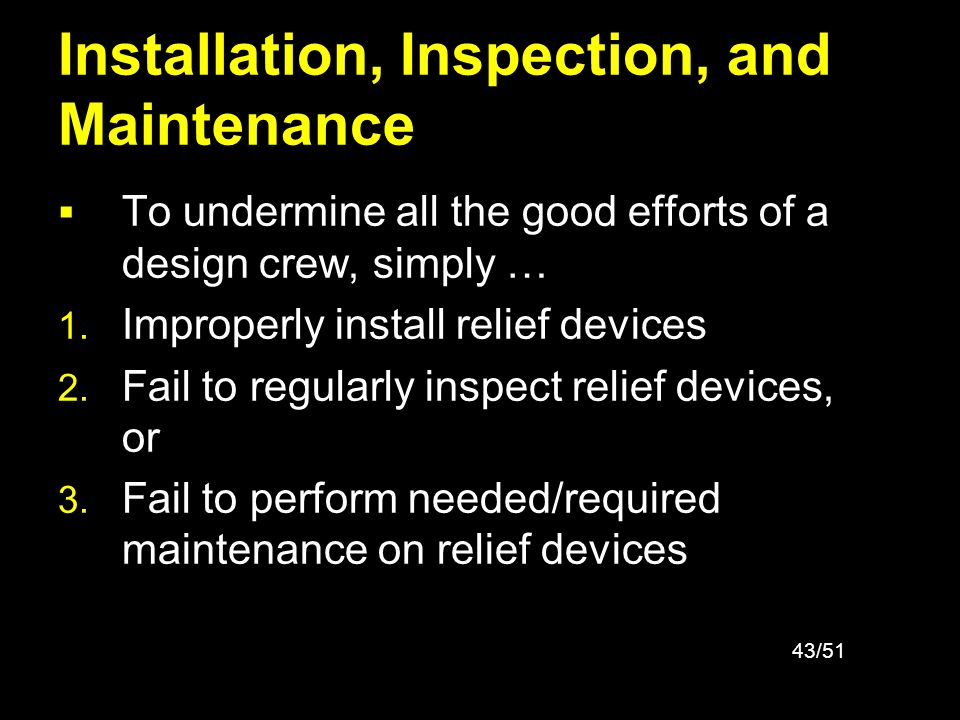 43/51 Installation, Inspection, and Maintenance To undermine all the good efforts of a design crew, simply … 1. Improperly install relief devices 2. F
