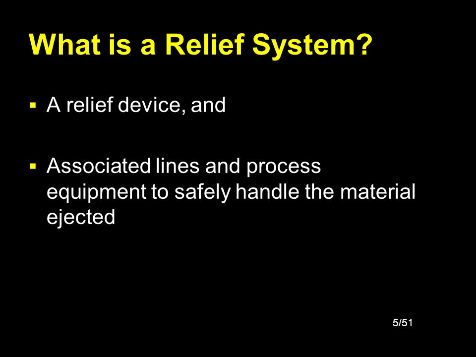 5/51 What is a Relief System? A relief device, and Associated lines and process equipment to safely handle the material ejected