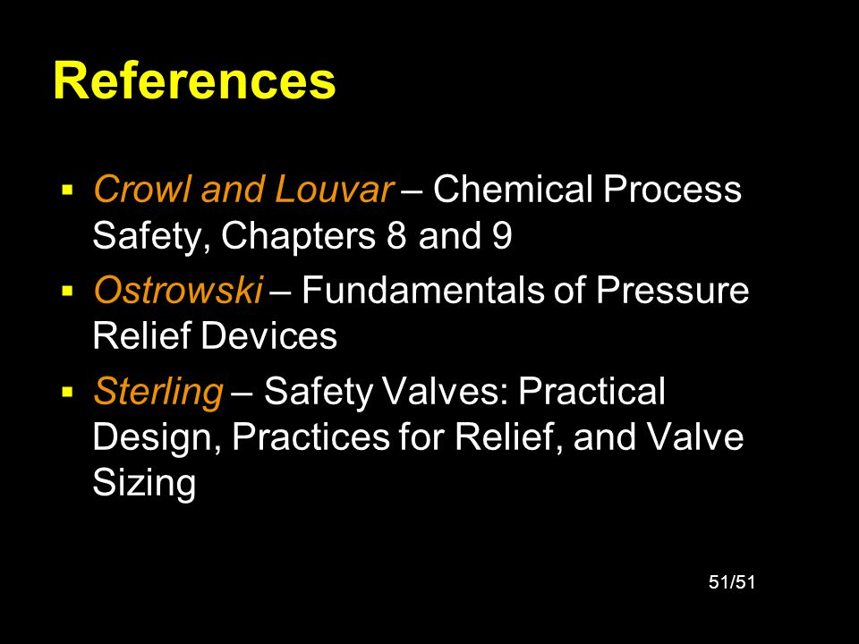 51/51 References Crowl and Louvar – Chemical Process Safety, Chapters 8 and 9 Ostrowski – Fundamentals of Pressure Relief Devices Sterling – Safety Va