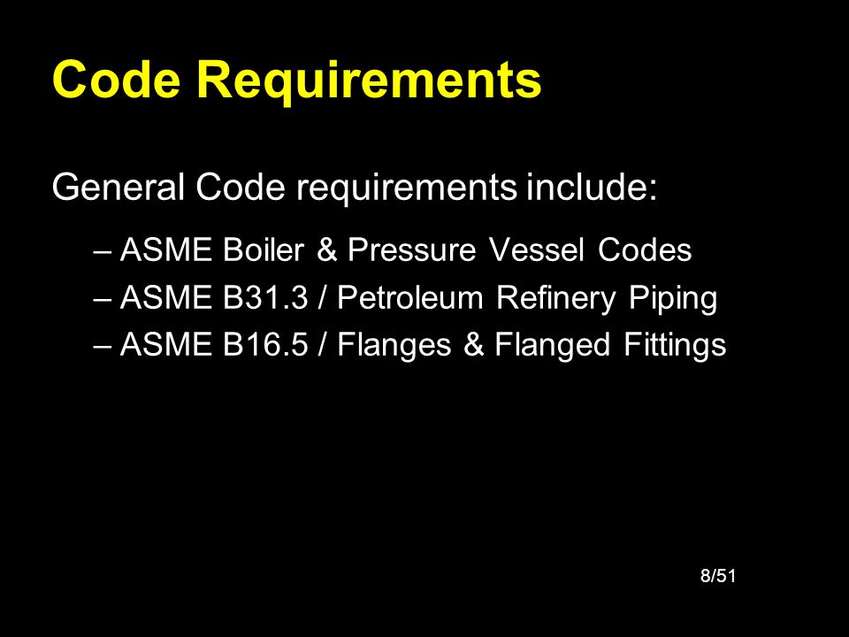 8/51 Code Requirements General Code requirements include: –ASME Boiler & Pressure Vessel Codes –ASME B31.3 / Petroleum Refinery Piping –ASME B16.5 / F