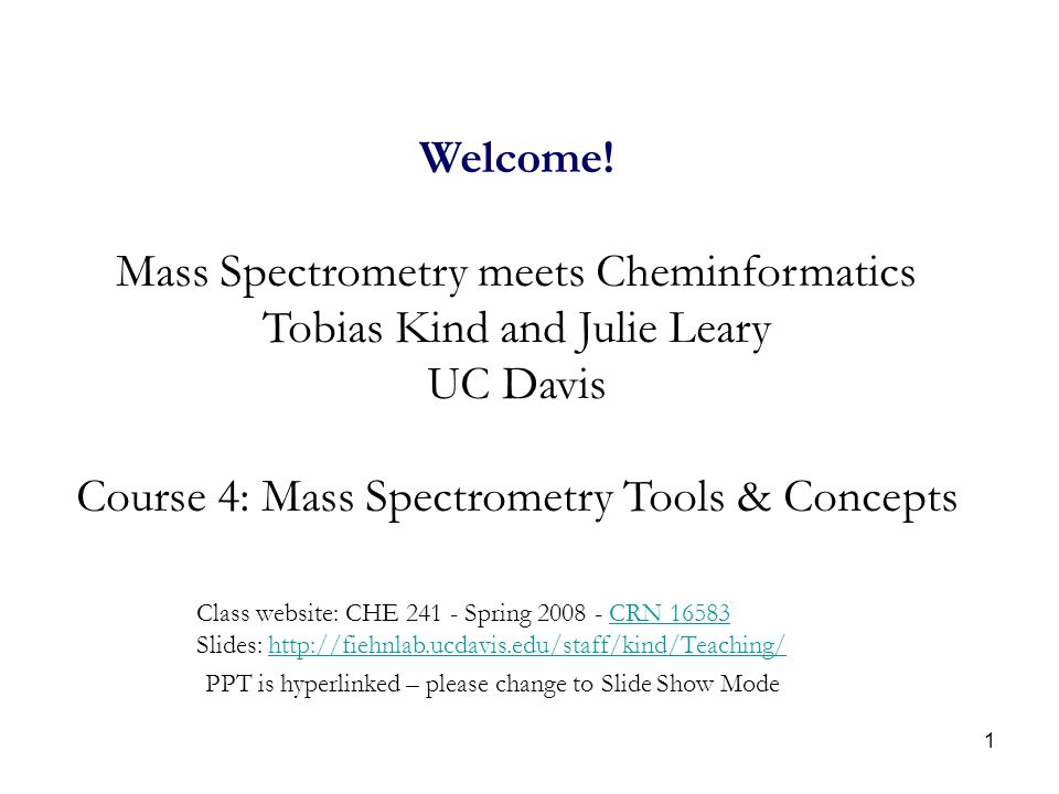 1 Welcome! Mass Spectrometry meets Cheminformatics Tobias Kind and Julie Leary UC Davis Course 4: Mass Spectrometry Tools & Concepts Class website: CH