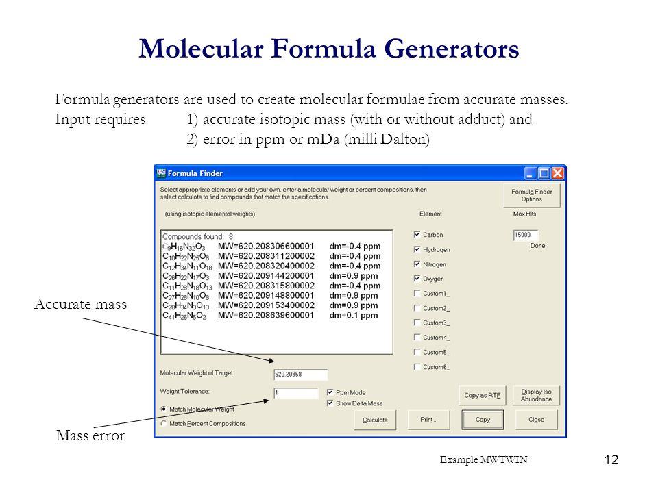 12 Molecular Formula Generators Formula generators are used to create molecular formulae from accurate masses. Input requires 1) accurate isotopic mas