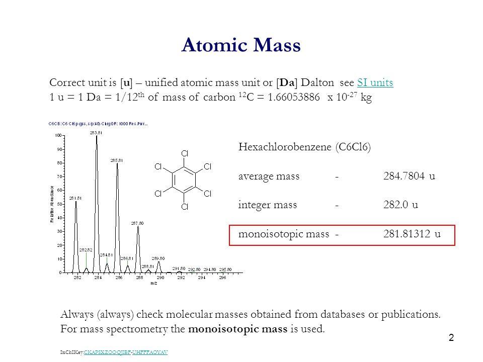2 Atomic Mass Hexachlorobenzene (C6Cl6) average mass-284.7804 u integer mass-282.0 u monoisotopic mass-281.81312 u Correct unit is [u] – unified atomi