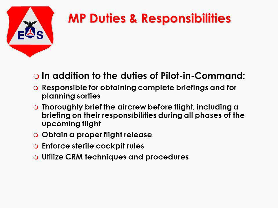 m In addition to the duties of Pilot-in-Command: m Responsible for obtaining complete briefings and for planning sorties m Thoroughly brief the aircrew before flight, including a briefing on their responsibilities during all phases of the upcoming flight m Obtain a proper flight release m Enforce sterile cockpit rules m Utilize CRM techniques and procedures MP Duties & Responsibilities