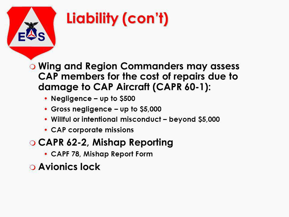 Liability (cont) m Wing and Region Commanders may assess CAP members for the cost of repairs due to damage to CAP Aircraft (CAPR 60-1): Negligence – u