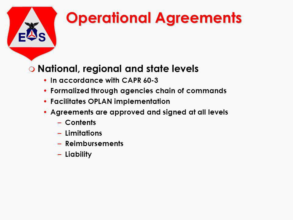Operational Agreements m National, regional and state levels In accordance with CAPR 60-3 Formalized through agencies chain of commands Facilitates OPLAN implementation Agreements are approved and signed at all levels – Contents – Limitations – Reimbursements – Liability