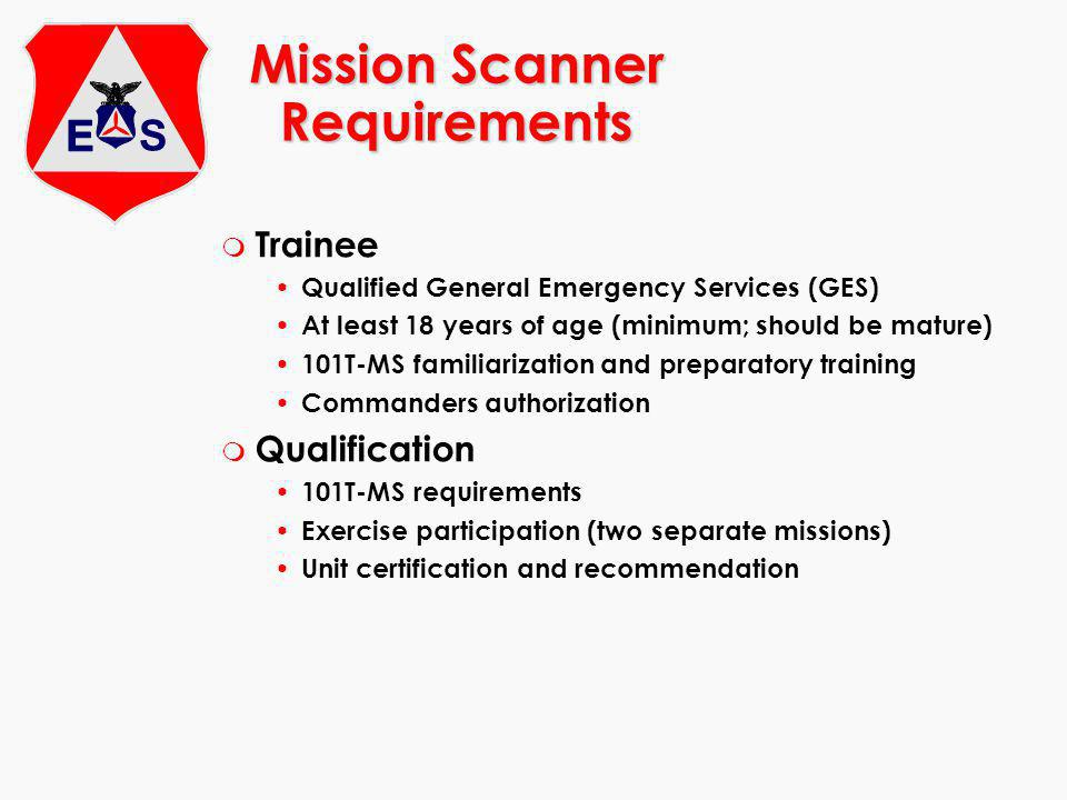 Mission Scanner Requirements m Trainee Qualified General Emergency Services (GES) At least 18 years of age (minimum; should be mature) 101T-MS familiarization and preparatory training Commanders authorization m Qualification 101T-MS requirements Exercise participation (two separate missions) Unit certification and recommendation